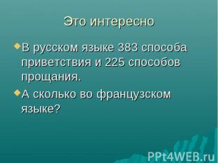 Это интересно В русском языке 383 способа приветствия и 225 способов прощания. А