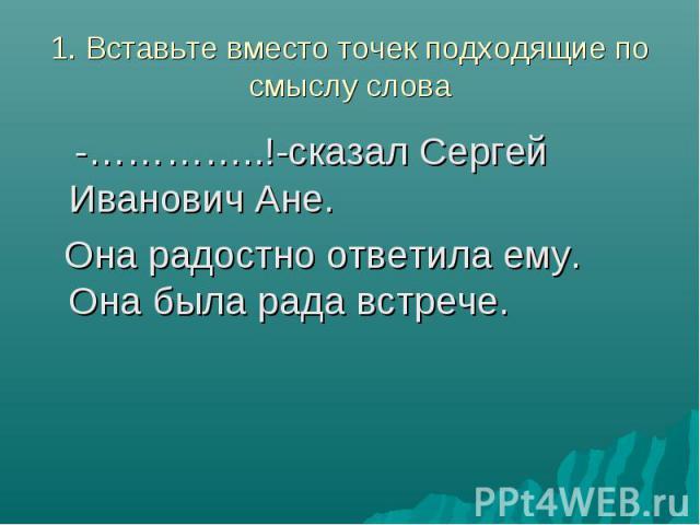 1. Вставьте вместо точек подходящие по смыслу слова -…………..!-сказал Сергей Иванович Ане. Она радостно ответила ему. Она была рада встрече.