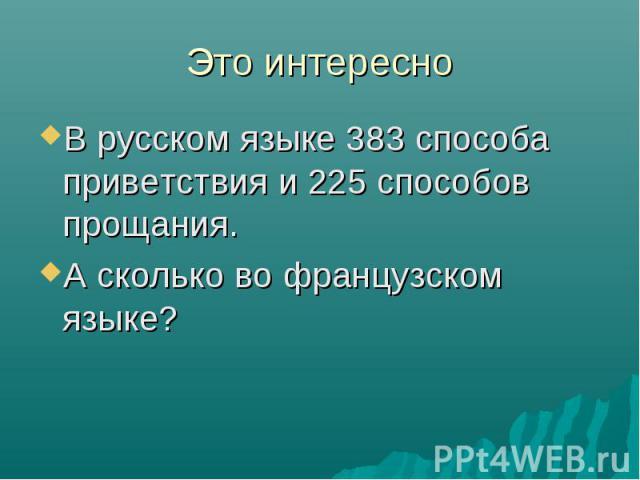 Это интересно В русском языке 383 способа приветствия и 225 способов прощания. А сколько во французском языке?