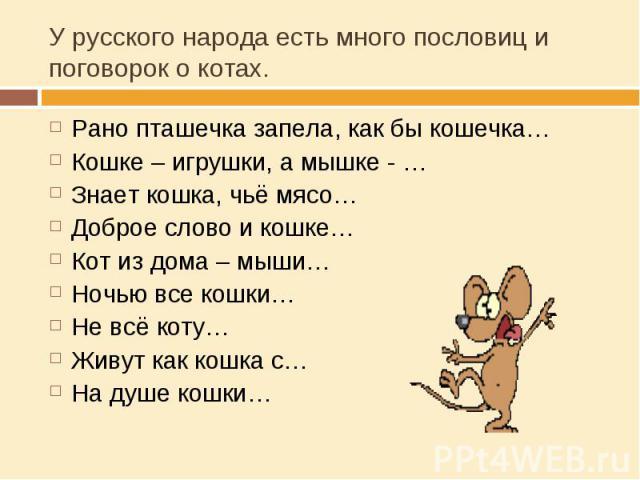 У русского народа есть много пословиц и поговорок о котах. Рано пташечка запела, как бы кошечка…Кошке – игрушки, а мышке - …Знает кошка, чьё мясо…Доброе слово и кошке…Кот из дома – мыши…Ночью все кошки…Не всё коту…Живут как кошка с…На душе кошки…