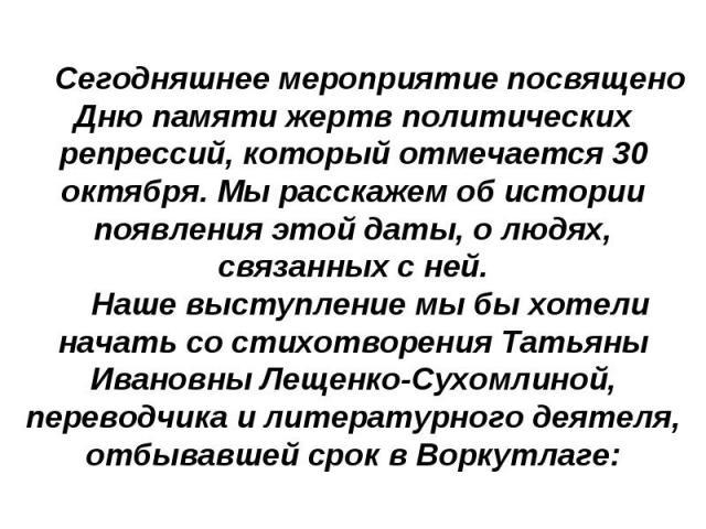 Сегодняшнее мероприятие посвящено Дню памяти жертв политических репрессий, который отмечается 30 октября. Мы расскажем об истории появления этой даты, о людях, связанных с ней.Наше выступление мы бы хотели начать со стихотворения Татьяны Ивановны Ле…