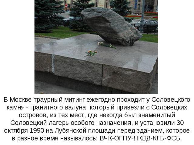 В Москве траурный митинг ежегодно проходит у Соловецкого камня - гранитного валуна, который привезли с Соловецких островов, из тех мест, где некогда был знаменитый Соловецкий лагерь особого назначения, и установили 30 октября 1990 на Лубянской площа…