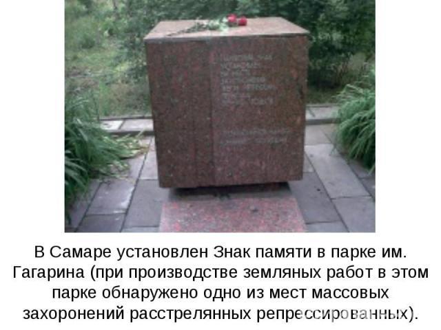 В Самаре установлен Знак памяти в парке им. Гагарина (при производстве земляных работ в этом парке обнаружено одно из мест массовых захоронений расстрелянных репрессированных).