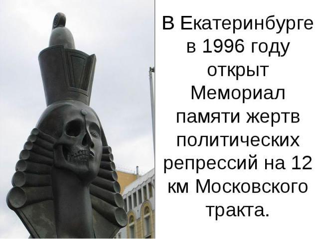 В Екатеринбурге в 1996 году открыт Мемориал памяти жертв политических репрессий на 12 км Московского тракта.
