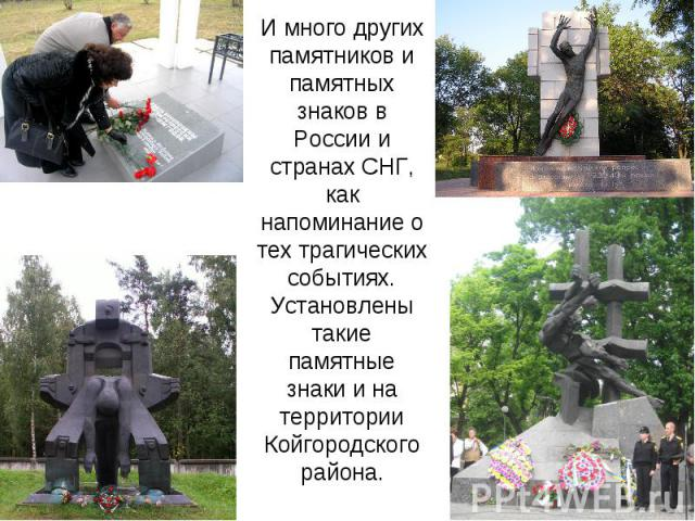 И много других памятников и памятных знаков в России и странах СНГ, как напоминание о тех трагических событиях.Установлены такие памятные знаки и на территории Койгородского района.