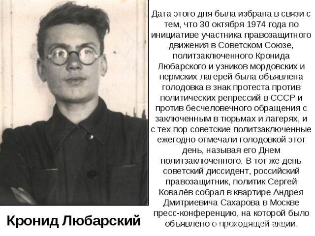 Дата этого дня была избрана в связи с тем, что 30 октября 1974 года по инициативе участника правозащитного движения в Советском Союзе, политзаключенного Кронида Любарского и узников мордовских и пермских лагерей была объявлена голодовка в знак проте…