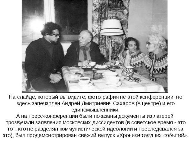 На слайде, который вы видите, фотография не этой конференции, но здесь запечатлен Андрей Дмитриевич Сахаров (в центре) и его единомышленники.А на пресс-конференции были показаны документы из лагерей, прозвучали заявления московских диссидентов (в со…
