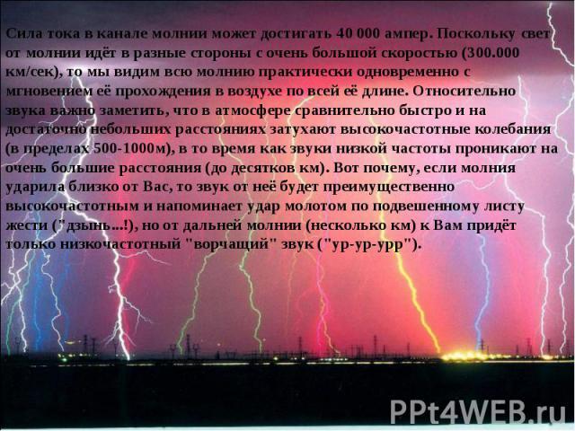 Сила тока в канале молнии может достигать 40000 ампер. Поскольку свет от молнии идёт в разные стороны с очень большой скоростью (300.000 км/сек), то мы видим всю молнию практически одновременно с мгновением её прохождения в воздухе по всей её длине…