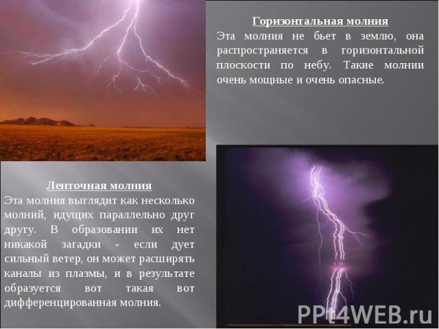 Горизонтальная молнияЭта молния не бьет в землю, она распространяется в горизонтальной плоскости по небу. Такие молнии очень мощные и очень опасные.Ленточная молнияЭта молния выглядит как несколько молний, идущих параллельно друг другу. В образовани…