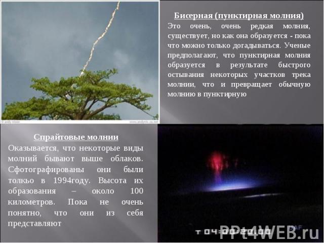 Бисерная (пунктирная молния)Это очень, очень редкая молния, существует, но как она образуется - пока что можно только догадываться. Ученые предполагают, что пунктирная молния образуется в результате быстрого остывания некоторых участков трека молнии…