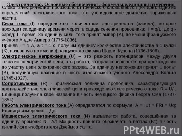"""Электричество. Основные обозначения , формулы и единицы измеренияСлово """"электричество"""" произошло от греческого слова elektron (янтарь). Одно из определений электрического тока, это упорядоченное движение заряженных частиц.Сила тока (I) определяется …"""