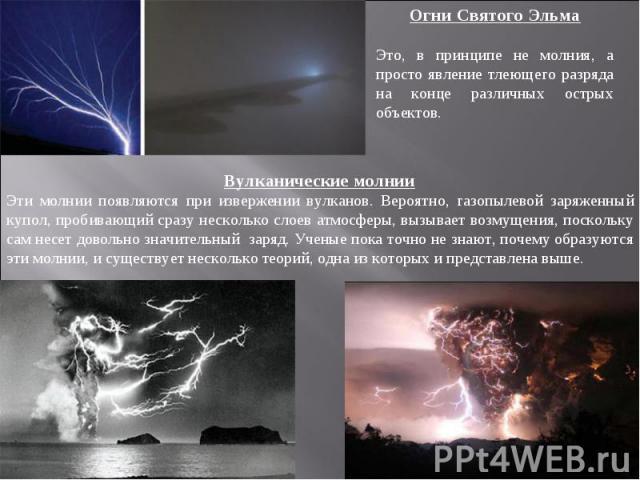Огни Святого ЭльмаЭто, в принципе не молния, а просто явление тлеющего разряда на конце различных острых объектов. Вулканические молнииЭти молнии появляются при извержении вулканов. Вероятно, газопылевой заряженный купол, пробивающий сразу несколько…