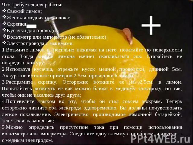 Что требуется для работы:Свежий лимон;Жесткая медная проволока;Скрепки;Кусачки для проводов;Вольтметр или амперметр (не обязательно);Электропровода с зажимами.Возьмите лимон и, несильно нажимая на него, покатайте по поверхности стола. Тогда внутри л…