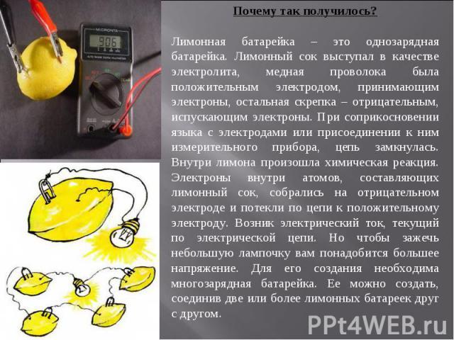 Почему так получилось?Лимонная батарейка – это однозарядная батарейка. Лимонный сок выступал в качестве электролита, медная проволока была положительным электродом, принимающим электроны, остальная скрепка – отрицательным, испускающим электроны. При…
