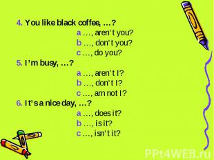 4. You like black coffee, …? a …, aren't you? b …, don't you? c …, do you?5. I'm