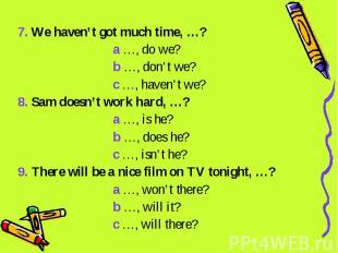 7. We haven't got much time, …? a …, do we? b …, don't we? c …, haven't we?8. Sa