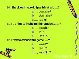 10. She doesn't speak Spanish at all, …? a …, does she? b …, don't she? c …, is