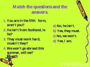 Match the questions and the answers. 1. You are in the fifth form, aren't you?2.