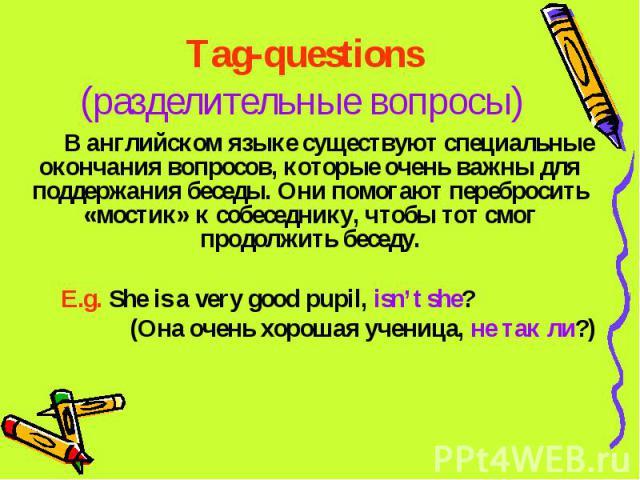 Tag-questions(разделительные вопросы) В английском языке существуют специальные окончания вопросов, которые очень важны для поддержания беседы. Они помогают перебросить «мостик» к собеседнику, чтобы тот смог продолжить беседу.E.g. She is a very good…