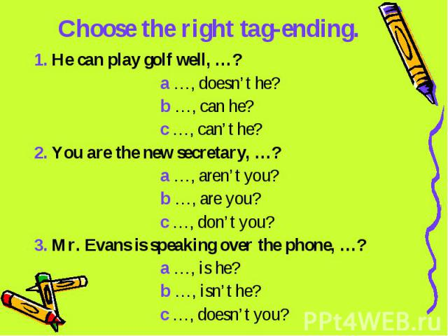 Choose the right tag-ending. 1. He can play golf well, …? a …, doesn't he? b …, can he? c …, can't he?2. You are the new secretary, …? a …, aren't you? b …, are you? c …, don't you?3. Mr. Evans is speaking over the phone, …? a …, is he? b …, isn't h…