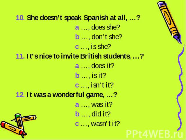 10. She doesn't speak Spanish at all, …? a …, does she? b …, don't she? c …, is she?11. It's nice to invite British students, …? a …, does it? b …, is it? c …, isn't it?12. It was a wonderful game, …? a …, was it? b …, did it? c …, wasn't it?