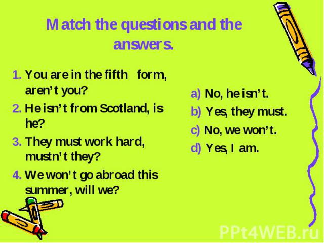 Match the questions and the answers. 1. You are in the fifth form, aren't you?2. He isn't from Scotland, is he?3. They must work hard, mustn't they?4. We won't go abroad this summer, will we?a) No, he isn't.b) Yes, they must.c) No, we won't.d) Yes, I am.