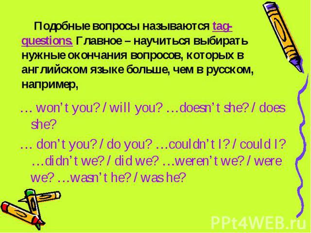 Подобные вопросы называются tag-questions. Главное – научиться выбирать нужные окончания вопросов, которых в английском языке больше, чем в русском, например, … won't you? / will you? …doesn't she? / does she?… don't you? / do you? …couldn't I? / co…