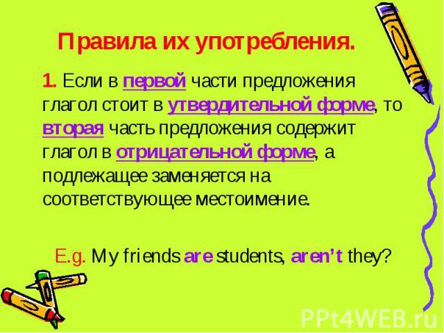Правила их употребления. 1. Если в первой части предложения глагол стоит в утвердительной форме, то вторая часть предложения содержит глагол в отрицательной форме, а подлежащее заменяется на соответствующее местоимение. E.g. My friends are students,…