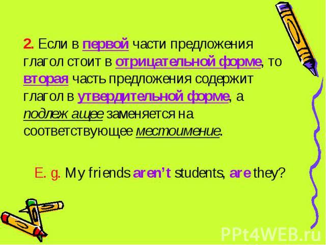 2. Если в первой части предложения глагол стоит в отрицательной форме, то вторая часть предложения содержит глагол в утвердительной форме, а подлежащее заменяется на соответствующее местоимение. E. g. My friends aren't students, are they?