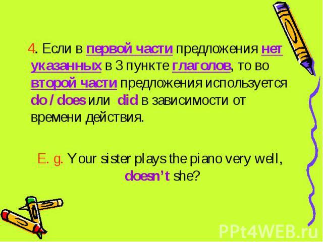 4. Если в первой части предложения нет указанных в 3 пункте глаголов, то во второй части предложения используется do / does или did в зависимости от времени действия.E. g. Your sister plays the piano very well, doesn't she?