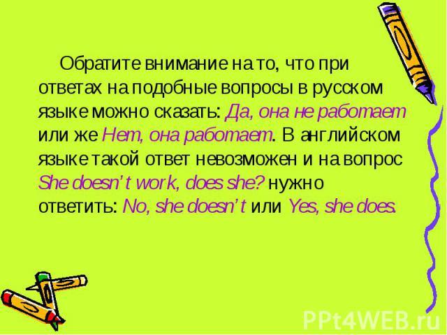 Обратите внимание на то, что при ответах на подобные вопросы в русском языке можно сказать: Да, она не работает или же Нет, она работает. В английском языке такой ответ невозможен и на вопрос She doesn't work, does she? нужно ответить: No, she doesn…