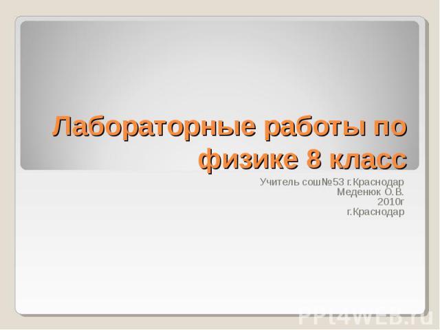 Лабораторные работы по физике 8 класс Учитель сош№53 г.КраснодарМеденюк О.В.2010гг.Краснодар