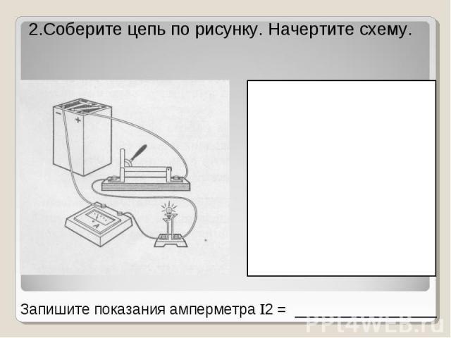 2.Соберите цепь по рисунку. Начертите схему. Запишите показания амперметра 2 = _________________