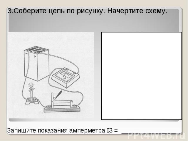 3.Соберите цепь по рисунку. Начертите схему. Запишите показания амперметра 3 = _________________