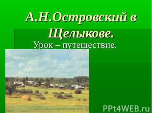А.Н.Островский в Щелыкове. Урок – путешествие.