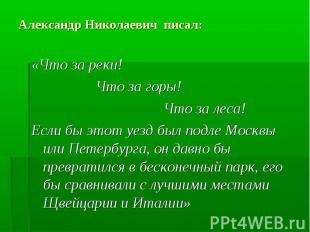 Александр Николаевич писал: «Что за реки! Что за горы! Что за леса! Если бы этот