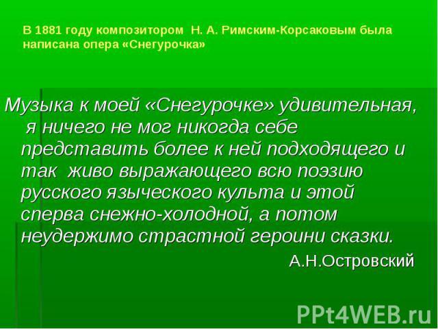 В 1881 году композитором Н. А. Римским-Корсаковым была написана опера «Снегурочка» Музыка к моей «Снегурочке» удивительная, я ничего не мог никогда себе представить более к ней подходящего и так живо выражающего всю поэзию русского языческого культа…