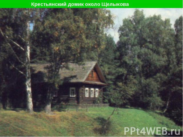 Крестьянский домик около Щелыкова