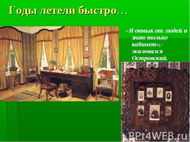 Годы летели быстро… «Я отвык от людей и знаю только кабинет»,- жаловался Островский.