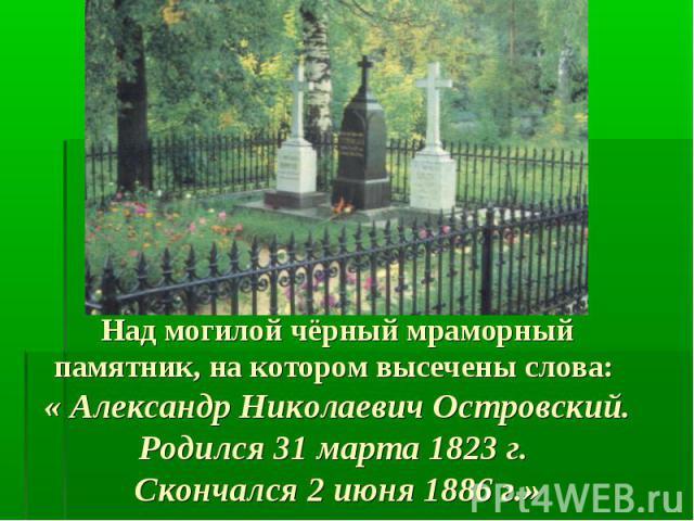 Над могилой чёрный мраморный памятник, на котором высечены слова: « Александр Николаевич Островский. Родился 31 марта 1823 г. Скончался 2 июня 1886 г.»