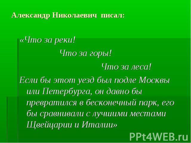 Александр Николаевич писал: «Что за реки! Что за горы! Что за леса! Если бы этот уезд был подле Москвы или Петербурга, он давно бы превратился в бесконечный парк, его бы сравнивали с лучшими местами Щвейцарии и Италии»
