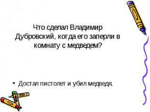 Что сделал Владимир Дубровский, когда его заперли в комнату с медведем? Достал п