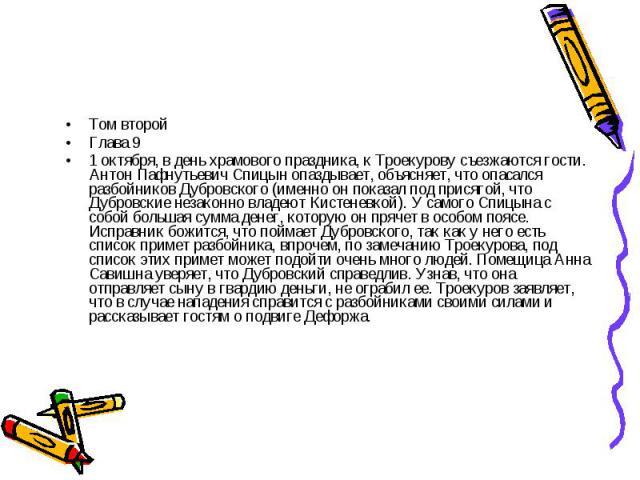 Том второйГлава 91 октября, в день храмового праздника, к Троекурову съезжаются гости. Антон Пафнутьевич Спицын опаздывает, объясняет, что опасался разбойников Дубровского (именно он показал под присягой, что Дубровские незаконно владеют Кистеневкой…