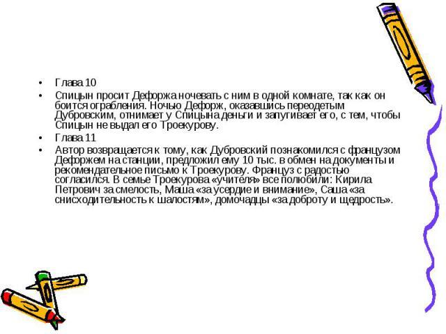 Глава 10Спицын просит Дефоржа ночевать с ним в одной комнате, так как он боится ограбления. Ночью Дефорж, оказавшись переодетым Дубровским, отнимает у Спицына деньги и запугивает его, с тем, чтобы Спицын не выдал его Троекурову. Глава 11 Автор возвр…