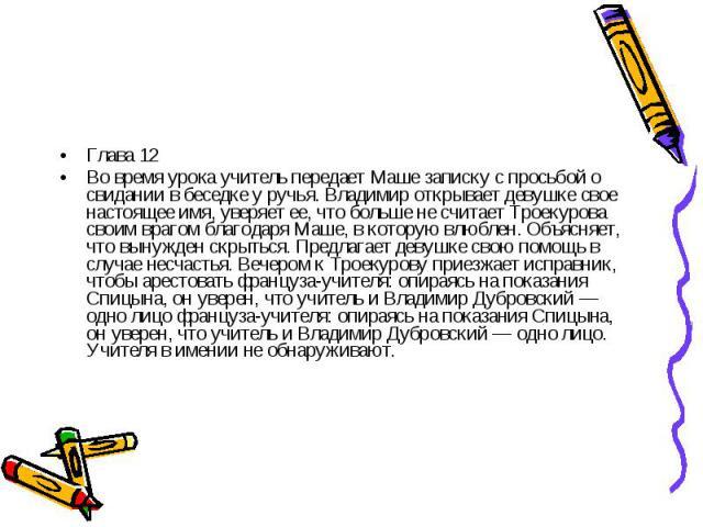 Глава 12Во время урока учитель передает Маше записку с просьбой о свидании в беседке у ручья. Владимир открывает девушке свое настоящее имя, уверяет ее, что больше не считает Троекурова своим врагом благодаря Маше, в которую влюблен. Объясняет, что …