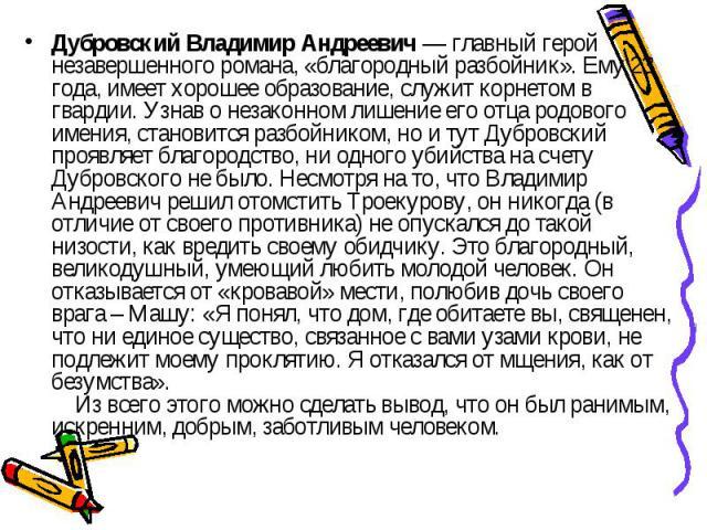 Дубровский Владимир Андреевич — главный герой незавершенного романа, «благородный разбойник». Ему 23 года, имеет хорошее образование, служит корнетом в гвардии. Узнав о незаконном лишение его отца родового имения, становится разбойником, но и тут Ду…