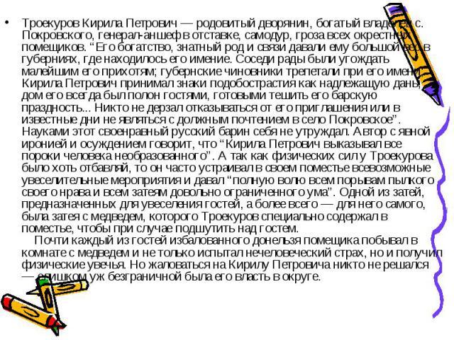"""Троекуров Кирила Петрович — родовитый дворянин, богатый владелец с. Покровского, генерал-аншеф в отставке, самодур, гроза всех окрестных помещиков. """"Его богатство, знатный род и связи давали ему большой вес в губерниях, где находилось его имение. Со…"""