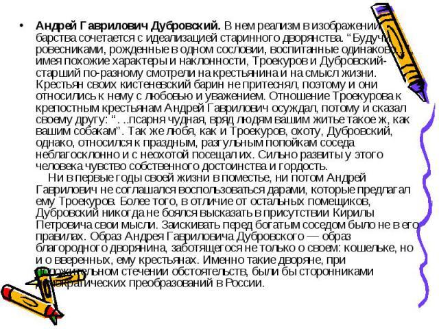 """Андрей Гаврилович Дубровский. В нем реализм в изображении барства сочетается с идеализацией старинного дворянства. """"Будучи ровесниками, рожденные в одном сословии, воспитанные одинаково..."""", имея похожие характеры и наклонности, Троекуров и Дубровск…"""
