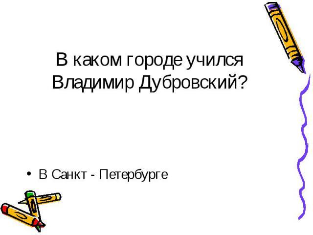 В каком городе учился Владимир Дубровский? В Санкт - Петербурге