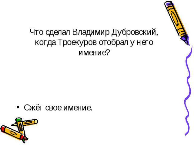 Что сделал Владимир Дубровский, когда Троекуров отобрал у него имение? Сжёг свое имение.
